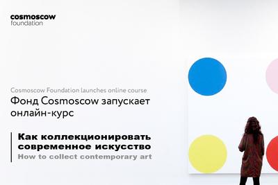 Фонд Cosmoscow запускает онлайн-курс,  посвященный коллекционированию современного искусства